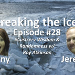 Breaking the Ice Episode #28: #Custserv Wisdom & Randomness w/ Roy Atkinson
