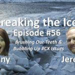 Breaking the Ice Episode #56: Brushing Our Teeth & Bubbling Up #CX Issues